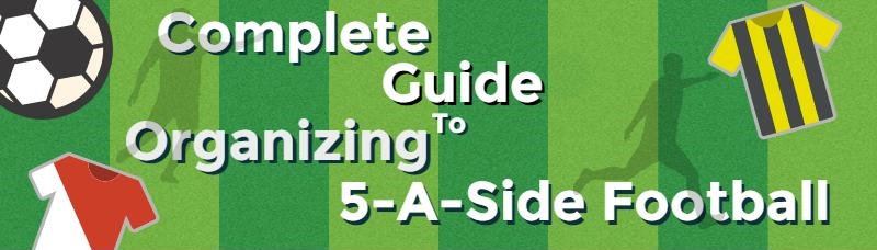 Complete Guide To Organizing 5-A-Side Football
